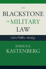 The Blackstone of Military Law : Colonel William Winthrop - Joshua E. Kastenberg