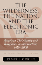 The Wilderness, the Nation, and the Electronic Era : American Christianity and Religious Communication, 1620-2000: An Annotated Bibliography - Elmer J. O'Brien