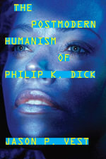 The Postmodern Humanism of Philip K. Dick - Jason P. Vest