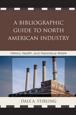A Bibliographic Guide to North American Industry : History, Health, and Hazardous Waste - Dale A. Stirling