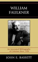 William Faulkner : An Annotated Bibliography of Criticism since 1988 :  An Annotated Bibliography of Criticism since 1988 - John Earl Bassett