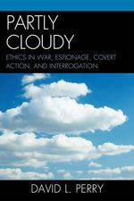 Partly Cloudy : Ethics in War, Espionage, Covert Action, and Interrogation - David L. Perry