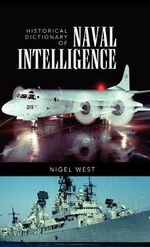 Historical Dictionary of Naval Intelligence : Historical Dictionaries of Intelligence and Counterintelligence - Nigel West
