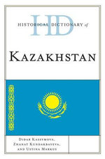 Historical Dictionary of Kazakhstan : Historical Dictionaries of Asia, Oceania, and the Middle Eas - Ustina Markus