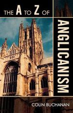 The A to Z of Anglicanism - Colin Buchanan