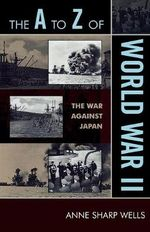 The A to Z of World War II : The War Against Japan - Anne Sharp Wells