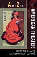 The A to Z of American Theater : Modernism - James Fisher
