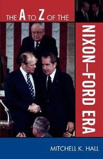 The A to Z of the Nixon-Ford Era : The A to Z Guide Series - Mitchell K. Hall