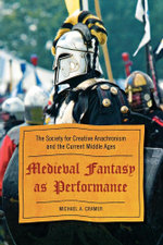 Medieval Fantasy as Performance : The Society for Creative Anachronism and the Current Middle Ages - Michael A. Cramer