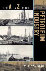 The A to Z of the Petroleum Industry - M. S. Vassiliou