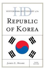 Historical Dictionary of the Republic of Korea : Historical Dictionaries of Asia, Oceania and the Middle East - James E. Hoare