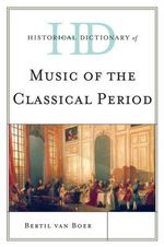 Historical Dictionary of Music of the Classical Period : Historical Dictionaries of Literature and the Arts - Bertil H. Van Boer