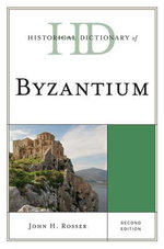 Historical Dictionary of Byzantium : Historical Dictionaries of Ancient Civilizations and Historical Eras Ser. - John H. Rosser