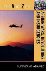 The A to Z of Afghan Wars, Revolutions and Insurgencies : The A to Z Guide Series - Ludwig W. Adamec