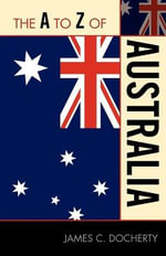 The A to Z of Australia : The A to Z Guide Series - James C. Docherty