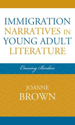 Immigration Narratives in Young Adult Literature : Crossing Borders - Joanne Brown