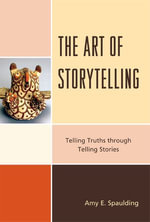 The Art of Storytelling : Telling Truths Through Telling Stories - Amy E. Spaulding