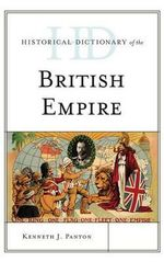 Historical Dictionary of the British Empire : Historical Dictionaries of Ancient Civilizations & Historical Eras - Kenneth J. Panton