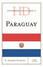 Historical Dictionary of Paraguay : Historical Dictionaries of the Americas - R.Andrew Nickson