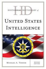 Historical Dictionary of United States Intelligence : Historical Dictionaries of Intelligence and Counterintelligence - Michael A. Turner