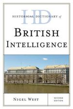 Historical Dictionary of British Intelligence : Historical Dictionaries of Intelligence and Counterintellige - Nigel West