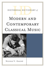 Historical Dictionary of Modern and Contemporary Classical Music - Nicole V. Gagné