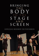 Bringing the Body to the Stage and Screen : Expressive Movement for Performers - Annette Lust
