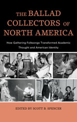 The Ballad Collectors of North America : How Gathering Folksongs Transformed Academic Thought and American Identity