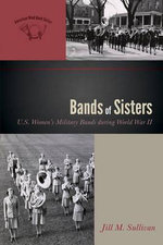 Bands of Sisters : U.S. Women's Military Bands During World War II - Jill M. Sullivan