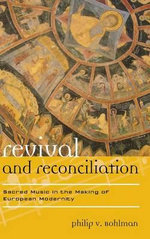 Revival and Reconciliation : Sacred Music in the Making of European Modernity - Philip V. Bohlman