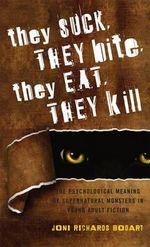 They Suck, They Bite, They Eat, They Kill : The Psychological Meaning of Supernatural Monsters in Young Adult Fiction - Joni Richards Bodart