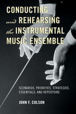 Conducting and Rehearsing the Instrumental Music Ensemble : Scenarios, Priorities, Strategies, Essentials, and Repertoire - John F. Colson