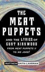 The Meat Puppets and the Lyrics of Curt Kirkwood from Meat Puppets II to No Joke! : Curt Kirkwood's Lyrics in the Original Meat Puppets - Matthew Smith-Lahrman