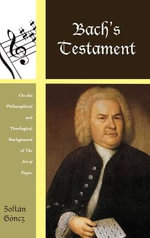 Bach's Testament : On the Philosophical and Theological Background of the Art of Fugue - Zoltan Goncz