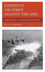 Fifteenth Air Force Against the Axis : Combat Missions Over Europe During World War II - Kevin A. Mahoney