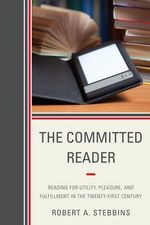 The Committed Reader : Reading for Utility, Pleasure, and Fulfillment in the Twenty-First Century - Robert A. Stebbins
