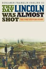 The Day Lincoln Was Almost Shot : The Fort Stevens Story - Benjamin Franklin Cooling