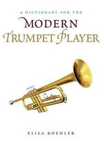 A Dictionary for the Modern Trumpet Player : Dictionaries for the Modern Musician - Elisa Koehler