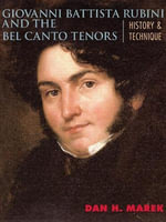 Giovanni Battista Rubini and the Bel Canto Tenors : History and Technique - Dan H. Marek