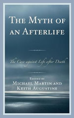 The Myth of an Afterlife : The Case Against Life After Death - Michael Martin