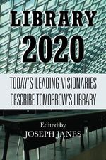 Library 2020 : Today's Leading Visionaries Describe Tomorrow's Library