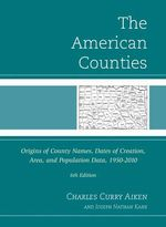 The American Counties : Origins of County Names, Dates of Creation, Area, and Population Data, 1950-2010 - Charles Curry Aiken