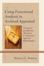Using Functional Analysis in Archival Appraisal : A Practical and Effective Alternative to Traditional Appraisal Methodologies - Marcus C. Robyns