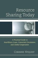 Resource Sharing Today : A Practical Guide to Interlibrary Loan, Consortial Circulation, and Global Cooperation - Corinne Nyquist