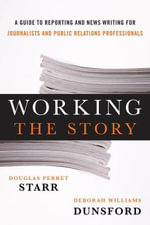 Working the Story : A Guide to Reporting and News Writing for Journalists and Public Relations Professionals - Douglas Perret Starr