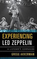 Experiencing Led Zeppelin : A Listener's Companion - Gregg Akkerman
