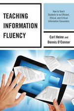 Teaching Information Fluency : How to Teach Students to be Efficient, Ethical, and Critical Information Consumers - Carl Heine