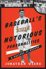 Baseball's Most Notorious Personalities : A Gallery of Rogues - Jonathan Weeks