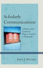 Scholarly Communications : A History from Content as King to Content as Kingmaker - John J. Regazzi