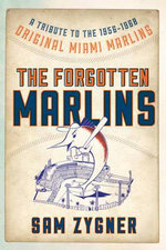 The Forgotten Marlins : A Tribute to the 1956-1960 Original Miami Marlins - Sam Zygner